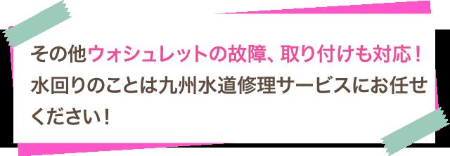 その他ウォシュレットの故障、取り付けも対応!水回りのことは九州水道修理サービスにお任せください!
